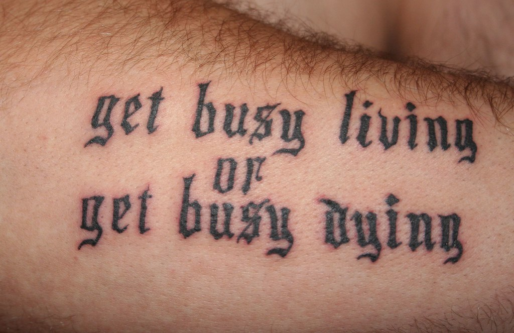 busy get busy living or get busy dying tattoo i got