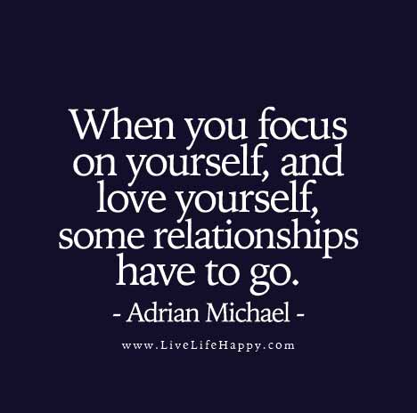 When you focus on yourself, and love yourself, some relationships have to go. - Adrian Michael