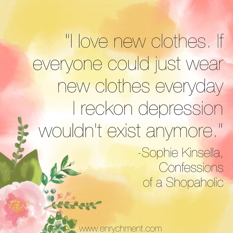 I love new clothes. If everyone could just wear new clothes every day I reckon depression wouldn't exist anymore. -Sophie Kinsella, Confessions of a Shopaholic
