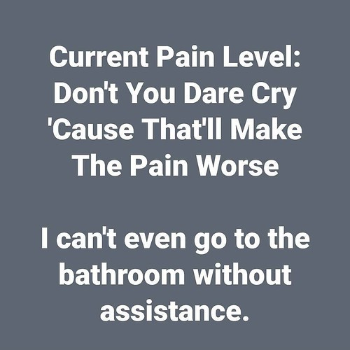 Current Pain Level: Don't You Dare Cry 'Cause That'll Make The Pain Worse I can't even go to the bathroom without assistance.