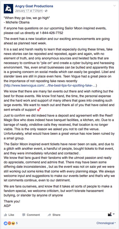 """When they go low, we go high"" - Michelle Obama. If anyone has questions on our upcoming Sailor Moon inspired events, please call us directly at 1-844-426-7752. The event has a new location and our exciting announcements are going ahead as planned next week. It is a sad and harsh reality to learn that especially during these times, fake news stories can be reposted and reposted, again and again, with no element of truth, and only anonymous sources and twisted facts that are necessary to continue to ""pile on"" and create a cyber bullying and harassing environment. Yes, even small businesses can be bullied and apparently this is a growing concern on social media which can easily be googled. Libel and slander laws are still in place even here. Teen Vogue had a great piece on the importance of not reposting fake news recently (http://www.teenvogue.com/…/the-best-tips-for-spotting-fake-…) We know that there are many fan events out there and wish nothing but the best for those events. We know first hand, the time, the personal expense and the hard work and support of many others that goes into creating such large events. We want to reach out and thank all of you that have called and sent emails of support. Just to confirm we did indeed have a deposit and agreement with the Reef/ Magic Box who does indeed have banquet facilities, a kitchen, etc. Due to a barrage of nasty, vindictive calls they received, that location is no longer viable. This is the only reason we asked you not to call the venue. Unfortunately, what would have been a great venue has now been ruined by a small group. The Sailor Moon inspired event tickets have never been on sale, and due to a glitch with another event, a handful of people, bought tickets to that event, and they were immediately refunded and contacted . We know that fans guard their fandoms with the utmost passion and really do appreciate, commend and admire that. There may have been some differing date inconsistencies , but as the event was not on sale yet we were still working out some kinks that come with every planning stage. We always welcome input and suggestions to make our events better and that's why we let comments continue, even to our detriment. We are fans ourselves, and know that it takes all sorts of people to make a fandom special, we welcome criticism, but won't tolerate harassment bullying, or slander by anyone of anyone. Thank you! AGP"