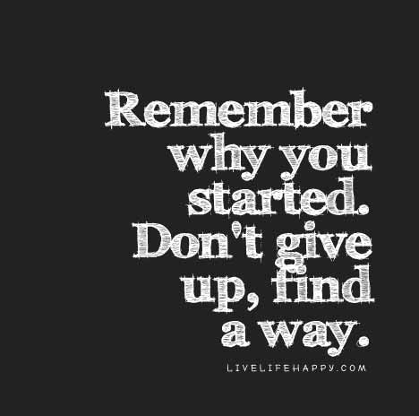Remember Why You Started Dont Give Up Find A Way