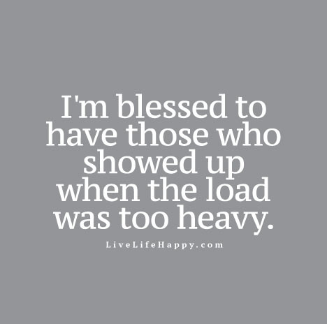 I'm blessed to have those who showed up when the load was too heavy.