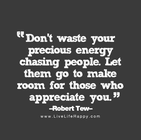 Dont Waste Your Precious Energy Chasing People Let Them Go To Make