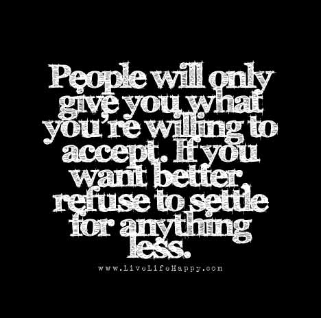 People will only give you what you're willing to accept. If you want better, refuse to settle for anything less.