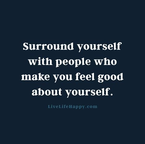 Surround Yourself With People Who Make You Feel Good About Yourself Custom Feel Good Quotes