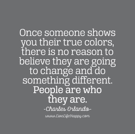 Once someone shows you their true colors, there is no reason
