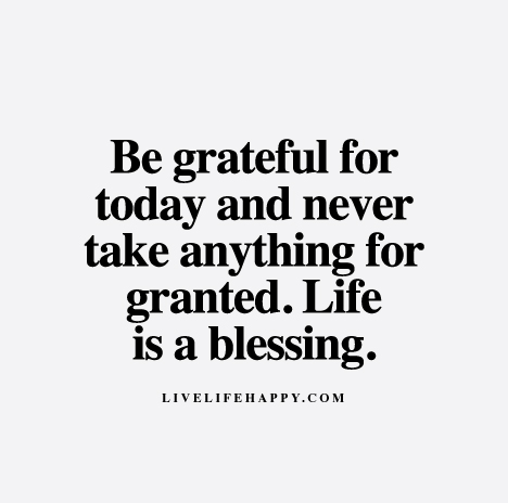 Be Grateful For Today Day And Never Take Anything For Granted Life Beauteous Taking Life For Granted Quotes