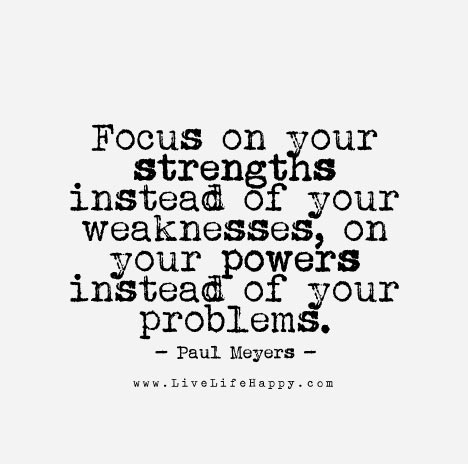 Focus on your strengths instead of your weaknesses, on your powers instead of your problems.