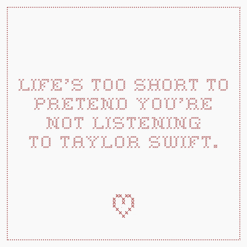 life's too short to pretend you're not listening to taylor swift