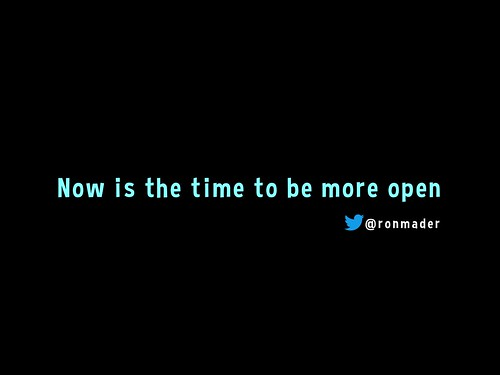 Now is the time to be more open @ronmader