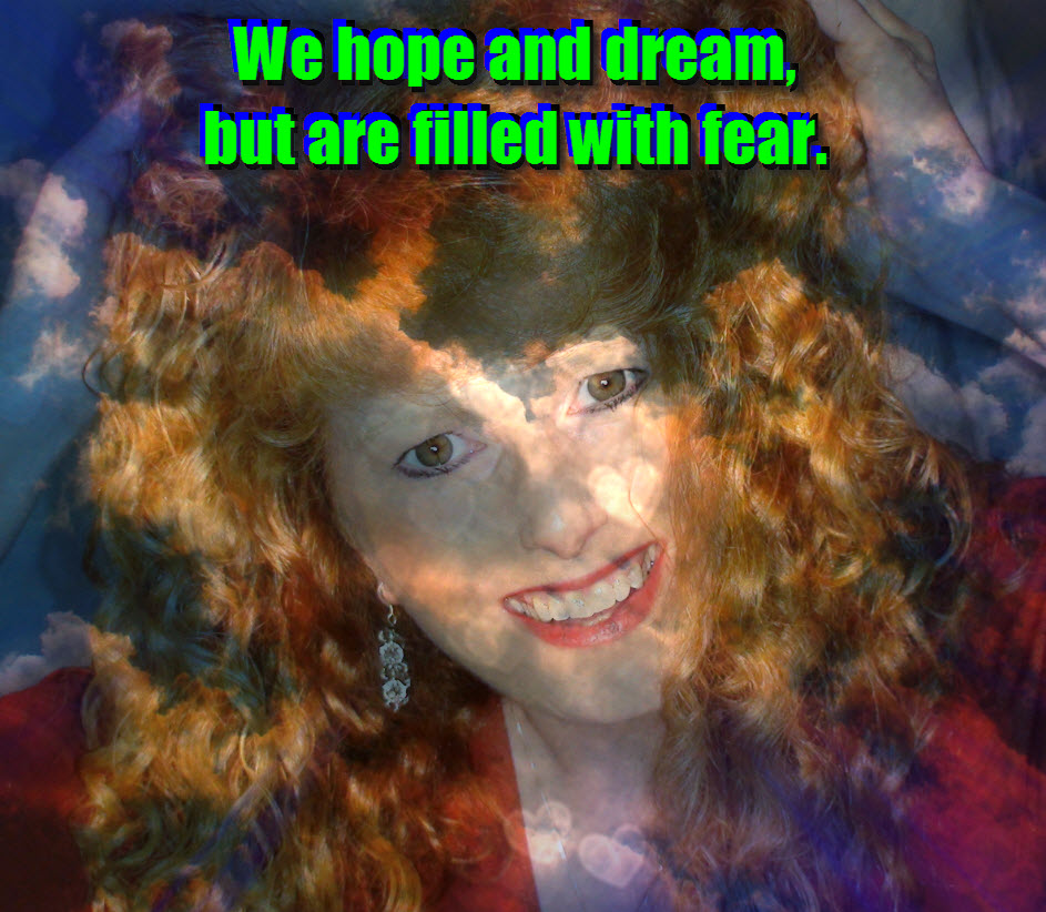 We hope and dream, but are filled with fear.