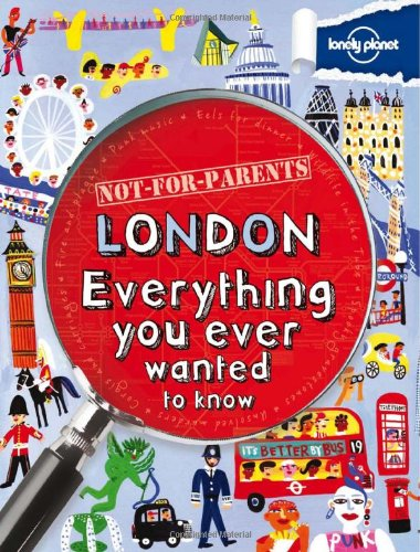Lonely Planet Not for Parents London Everything You Ever Wanted to Know