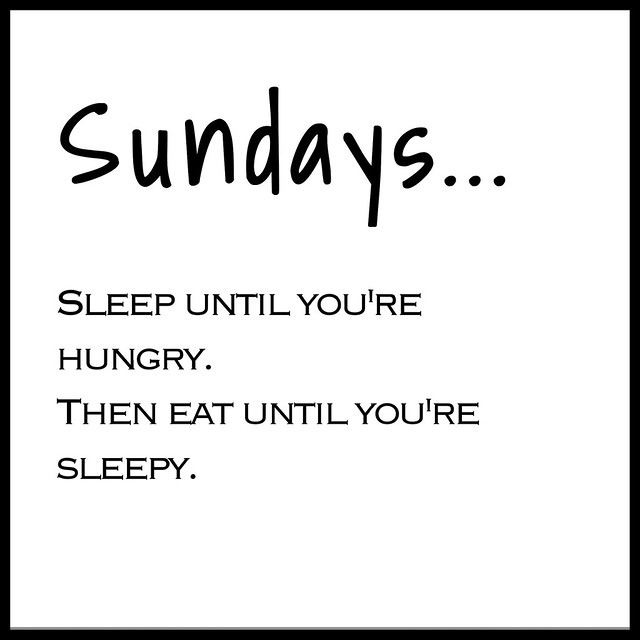 SundayThought, sundays, sunnuntai, sunnuntait, viikonloppu, weekend, weekends, ajatukset, lausahdus, sanonta, quote, quotes, sanonnat, sleep until you're hungry. then eat until you're sleepy. inspiration, life, elämä, ajatukset, thoughts,