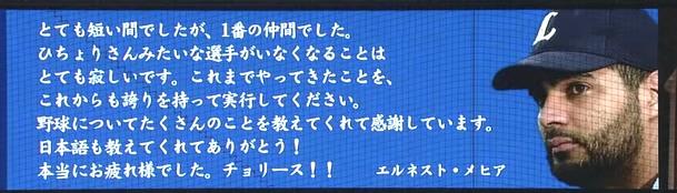 とても短い間でしたが,1番の仲間でした。 ひちょりさんみたいな選手がいなくなることはとても寂しいです。これまでやってきたことを、これからも誇りを持って実行してください。 野球についてもたくさんのことを教えてくれて感謝しています。 日本語も教えてくれてありがとう! 本当にお疲れ様でした。チョリース!! エルネスト・メヒア