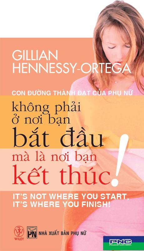 Con Đường Thành Đạt Của Phụ Nữ Không Phải Ở Nơi Bạn Bắt Đầu Mà Là Ở Nơi Bạn Kết Thúc - Gillian Hennessy-Ortega