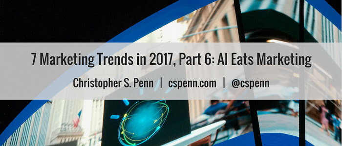 7 Marketing Trends in 2017, Part 6- AI Eats Everything