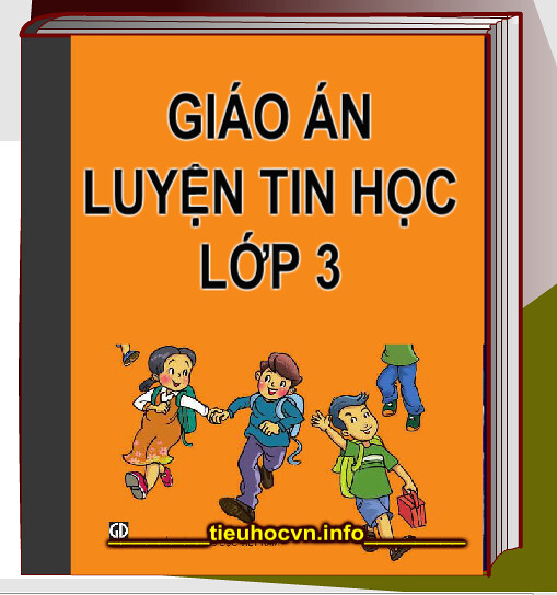 Giáo án Luyện Tin học Lớp 3 - Lesson Plans for Third Grade Informatics