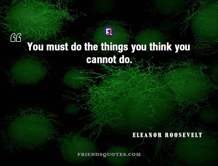 Eleanor Roosevelt Quote You Must Things You Must Do The Th Flickr