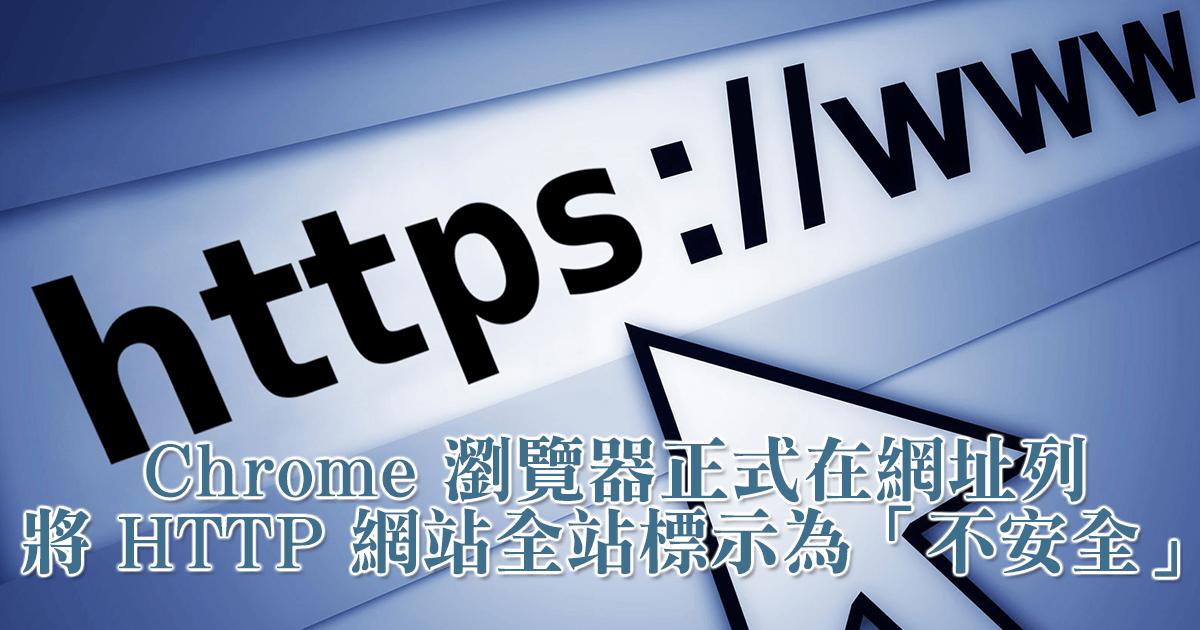 Google Chrome 瀏覽器正式在網址列將 HTTP 網站全站標示為「不安全」