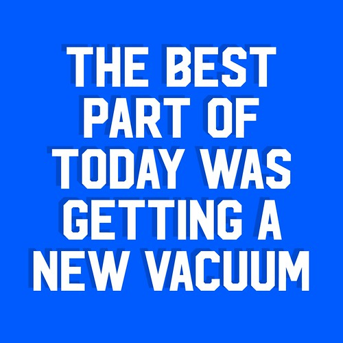 the best part of today was getting a new vacuum