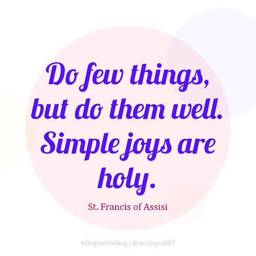 Do few things, but do them well. Simple joys are holy.- St. Francis of Assisi ##quotes #inspiration #QuotesByDogra #DograsWeblog
