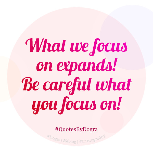 What we focus on expands! Be careful what you focus on! #QuotesByDogra #DograsWeblog #Inspiration #Motivation