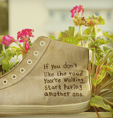"""If you don't like the road you're walking, start paving another one"" 