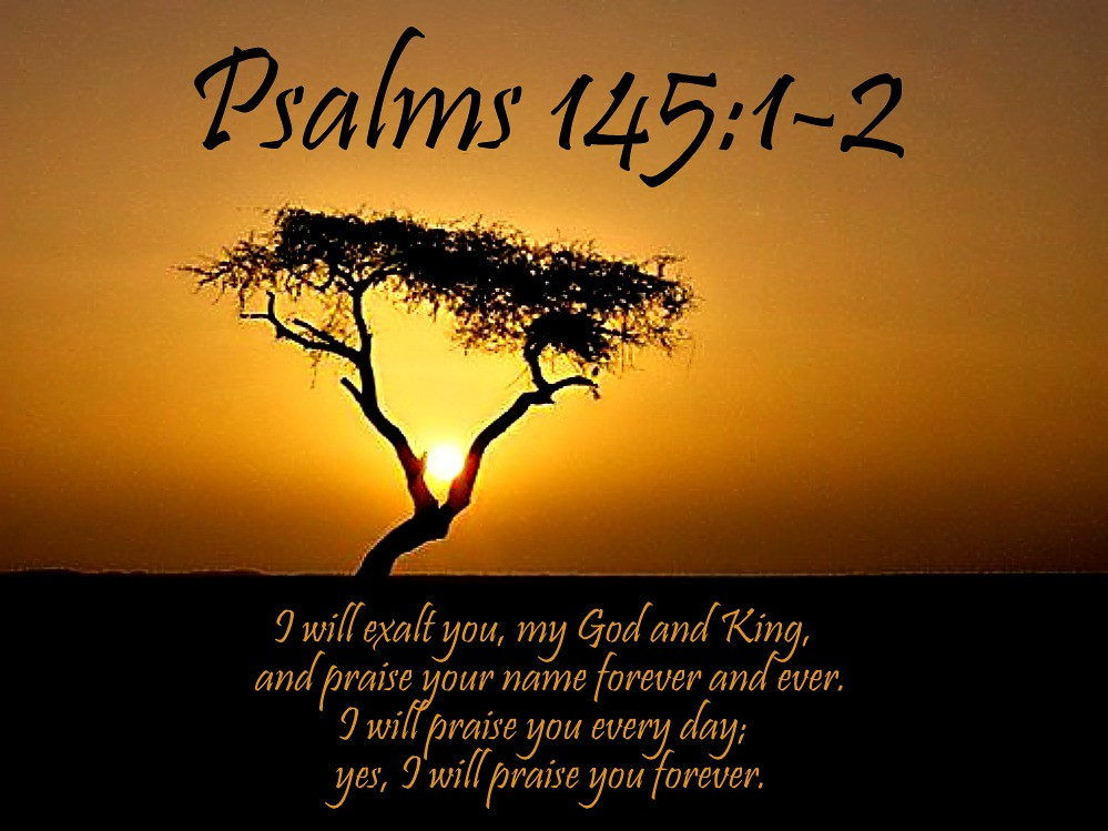 psalm 145 Great is the lord - a song of praise of david i will extol you, my god and king,  and bless your name forever and ever every day i will bless you.