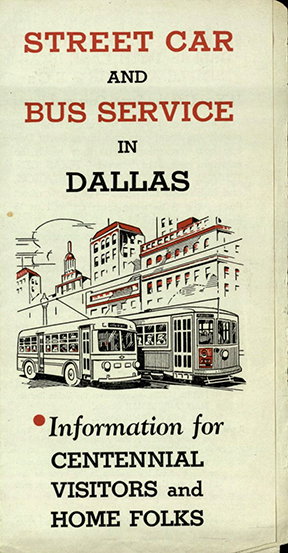 Street Car and Bus Service in Dallas: Information for Centennial Visitors and Home Folks. [Dallas?]: [publisher not identified], [1936]. Print.