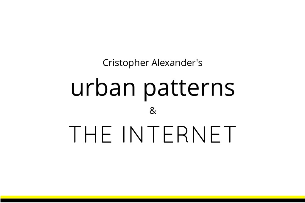 Title of talk: Cristopher Alexander's Urban Patterns and the Internet