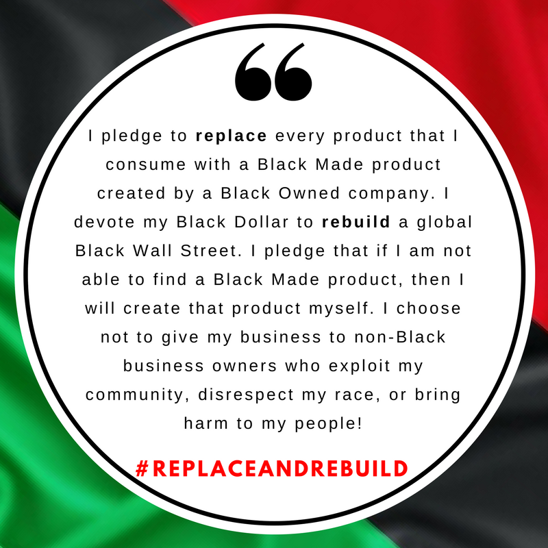 I pledge to replace every product that I consume with a Black Made product created by a Black Owned company. I devote my Black Dollar to building a global Black Wall Street.
