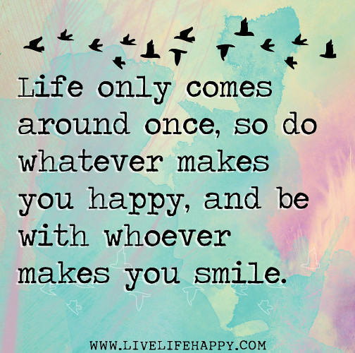 Happy And Positive Life Quotes: Life Only Comes Around Once, So Do Whatever Makes You Happ