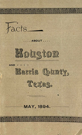 Porter, George L. Facts about Houston and Harris County, Texas. [Houston, TX]: [publisher not identified], [1894]. Print.