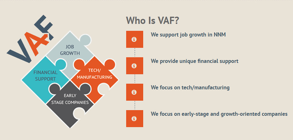 VAF funding fills a unique niche in that it supports companies that lack collateral for debt financing and are not ready for Angel or Venture Capital funding.