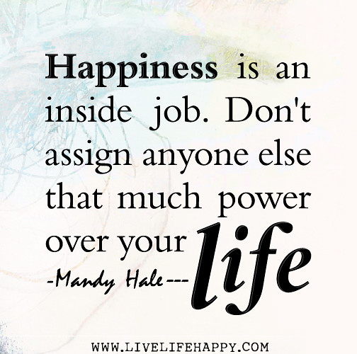 ... Happiness Is An Inside Job. Donu0027t Assign Anyone Else That Much Power  Over