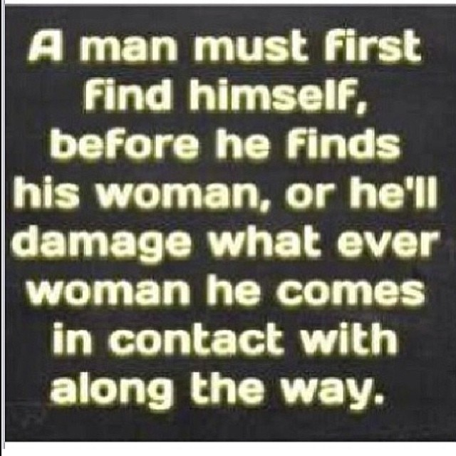 True A man must find himself before he finds his woman
