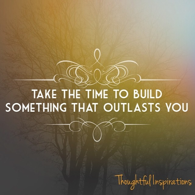 Take The Time To Build Something That Outlasts You And Tak Flickr