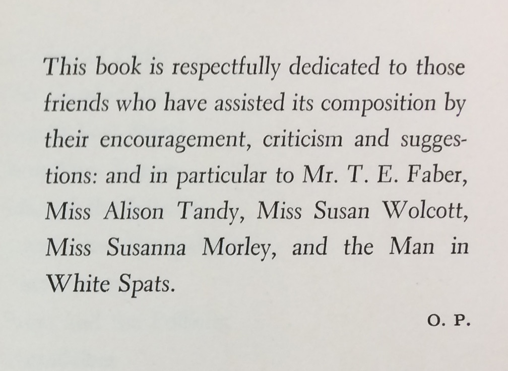 """This book is respectfully dedicated to those friends who have assisted its composition by their encouragement, criticism and suggestions: and in particular to Mr. T.E. Faber, Miss Alison Tandy, Miss Susan Wolcott, Miss Susanna Morley, and the Man in White Spats."