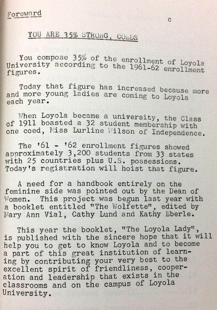"You are 35% strong, co-eds. You compose 35% of the enrollment of Loyola University according to the 1961-62 enrollment figures. Today that figure has increased because more and more young ladies are coming to Loyola each year. When Loyola became a university, the Class of 1911 boasted a 32 student membership with one coed, Miss Lurline Wilson of Independence. The '61-'62 enrollment figures showed approximately 3,200 students from 33 states with 25 countries plus U.S. possessions. Today's registration will hoist that figure. A need for a handbook entirely on the feminine side was pointed out by the Dean of Women. This project was begun last year with a booklet entitled ""The Wolfette,"" edited by Mary Ann Vial, Cathy Lund and Kathy Eberle. This year the booklet, ""The Loyola Lady,"" is published with the sincere hope that it will help you to get to know Loyola and to become a part of this great institution of learning by contributing your very best to the excellent spirit of friendliness, cooperation and leadership that exists in the classrooms and on the campus of Loyola University."