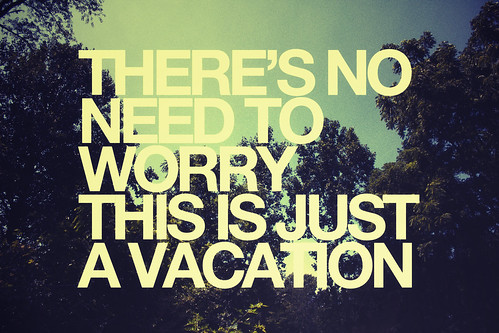there's no need to worry this is just a vacation | by SortOfNatural