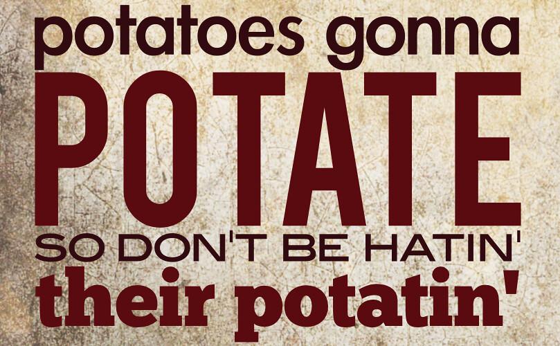 Potatoes Gonna Potate Potatoes Gonna Potate Flickr
