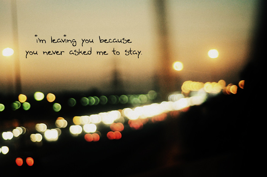 I'm leaving you because you never asked me to stay. | Flickr