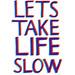 Lets Take Life Slow