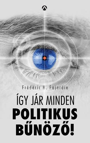 Frédéric H. Fajardie: Így jár minden politikus bűnöző! (Athenaeum, 2017)