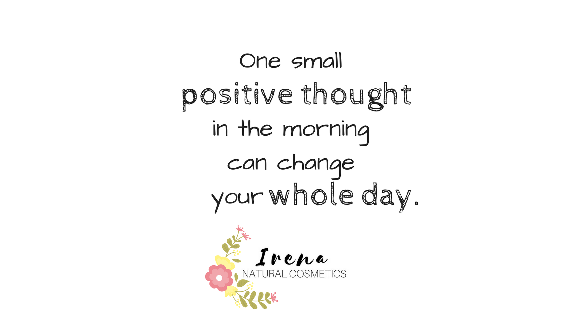 One small positive thought in the morning can change your whole day. (1)