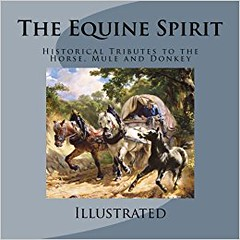 The Equine Spirit: Historical Tributes to the Horse, Mule and Donkey by C S Purdy
