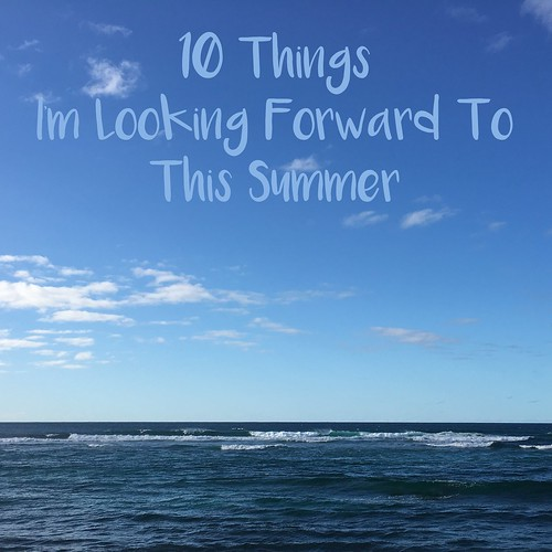 10 things i'm looking forward to this summer