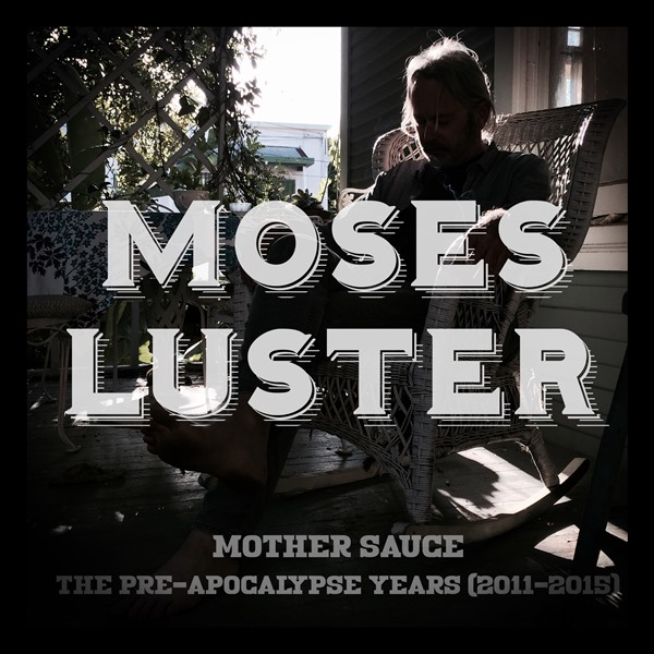 Moses Luster - Mother Sauce - The Pre-Apocalypse Years (2011-2015)