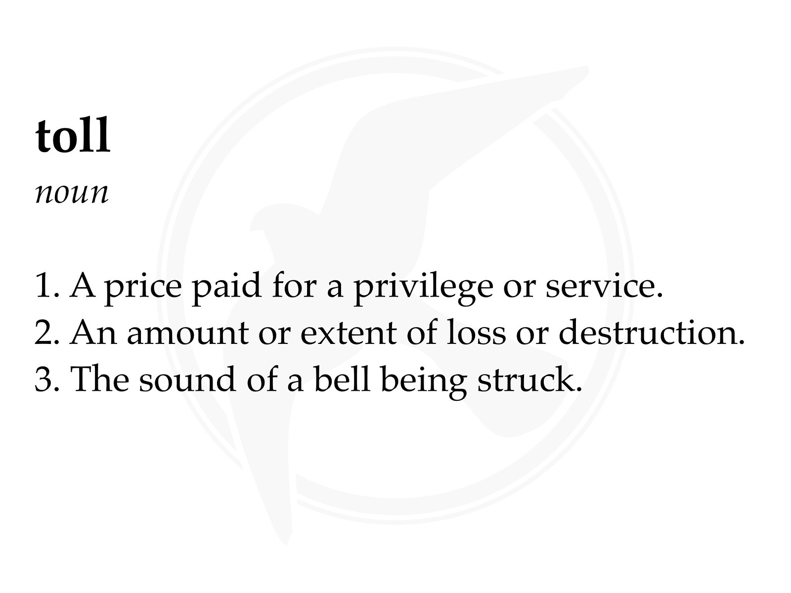 Definition of the noun 'toll': 1. A price paid for a privilege or service. 2. An amount or extent of loss or destruction. 3. The sound of a bell being struck.